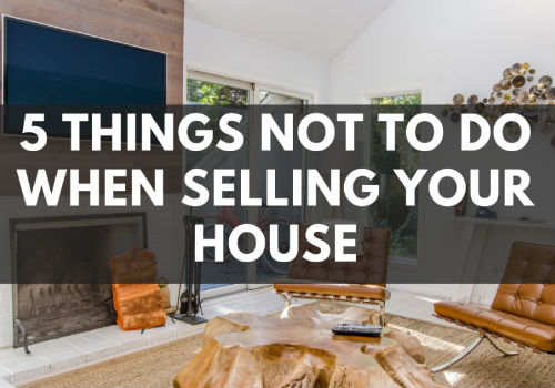 5 Things NOT To Do When Selling Your House in Mississauga and Barrie, Ontario